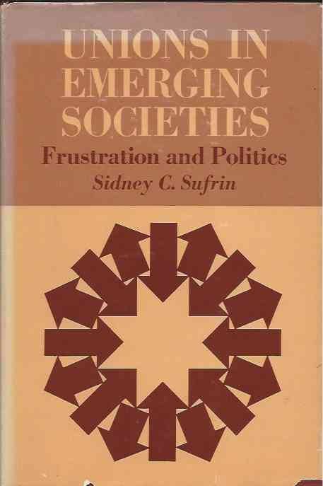 Unions in Emerging Societies__Frustration and Politics. Sidney C. Sufrin.