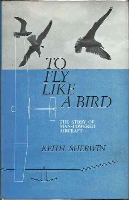 To Fly Like a Bird__the story of man-powered aircraft. Keith Sherwin.