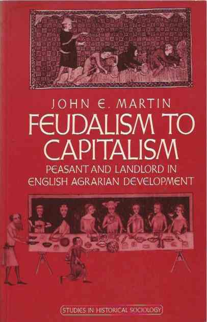 Feudalism to Capitalism__Peasant and Landlord in English Agrarian Development. John E. Martin.