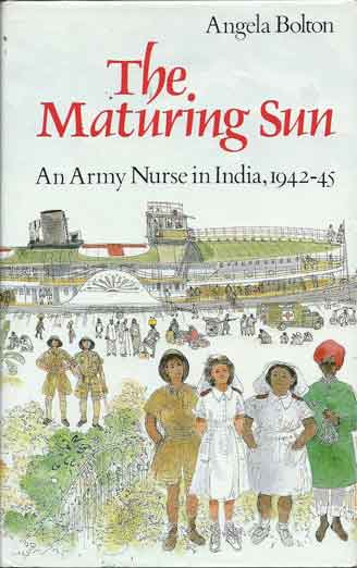 The Maturing Sun__An Army Nurse in India, 1942-45. Angela Bolton.