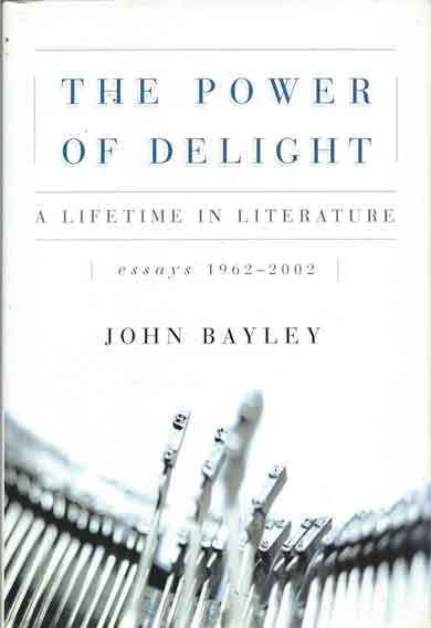 The Power of Delight__A Lifetime in Literature. John Bayley.