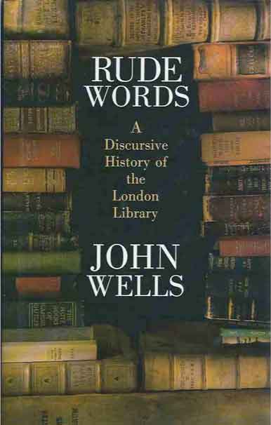 Rude Words__A Discursive History of the London Library. John Wells.