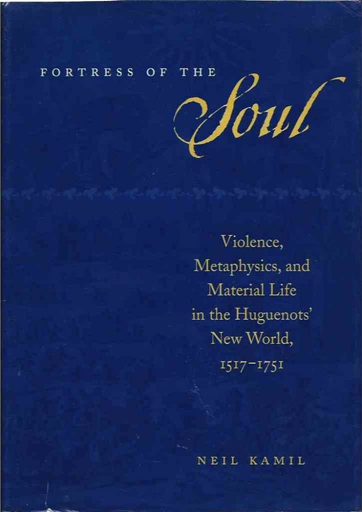 Fortress of the soul__Violence, Metaphysics, and Material Life in the Huguenot's New World, 1517-1751. Neil Kamil.