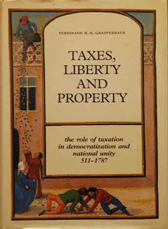 Taxes, Liberty and Property__the role of taxation in democratization and national unity 511-1787. Ferdinand H. M. Grapperhaus.