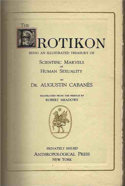 The Eroticon__Being An Illustrated Treasury of Scientific Marvels of Human Sexuality; translated from the French by Robert Meadows. Dr. Augustin Cabanes.