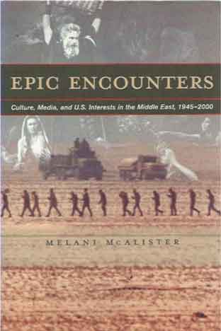 Epic Encounters__Culture, Media, and U.S. Interests in the Middle East, 1945-2000. Melani McAlister.