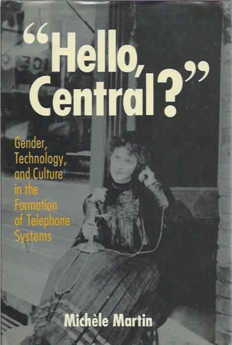 """Hello, Central?"" Gender, Technology, and Culture in the Formation of Telephone Systems. Michele Martin."