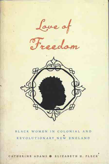 Love of Freedom__Black Women in Colonial and Revolutionary New England. Catherine Adams, Elizabeth H. Pleck.