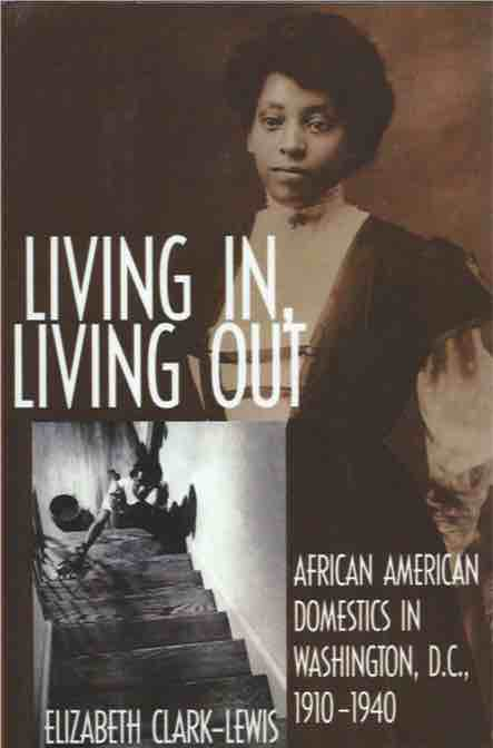 Living In, Living Out__African American Domestics in Washington D.C., 1910-1940. Elizabeth Clark-Lewis.