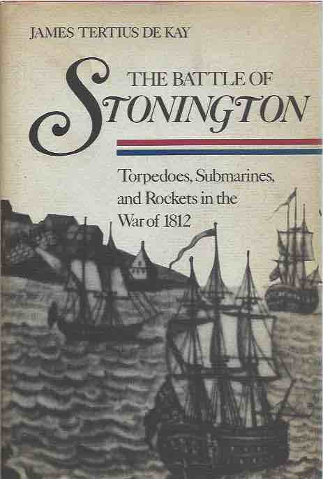The Battle of Stonington__ Torpedoes, Submarines, and Rockets in the War of 1812. James Tertius de Kay.