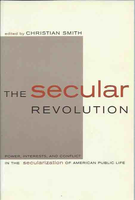 The Secular Revolution: Power, Interests, and Conflict in the Secularization of American Public Life. Christian Smith, ed.