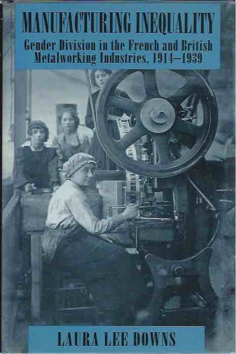 Manufacturing Inequality__ Gender Division in the French and British Metalworking Industries 1914-1939. Laura Lee Downs.