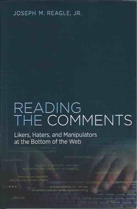 Reading the Comments__ Likers, Haters, and Manipulators at the Bottom of the Web. Joseph M. Reagle Jr.