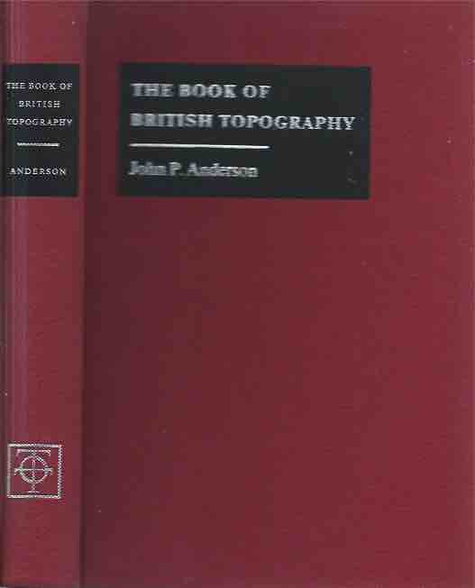 The Book of British Topography__A Classified Catalogue of the Topographical Works in the Library of the British Museum Relating to Great Britain and Ireland__Reprint. John P. Anderson.
