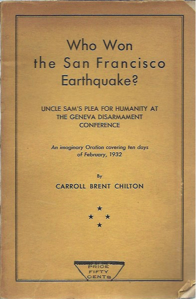Who Won the San Francisco Earthquake?__Uncle Sam's Plea for Humanity at the Geneva Disarmament Conference__An Imaginary Oration Covering Ten Days of February, 1932. Carroll Brent Chilton.