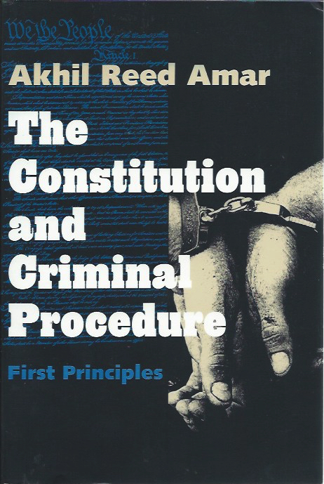 The Constitution and Criminal Procedure: First Principles. Akhil Reed Amar.