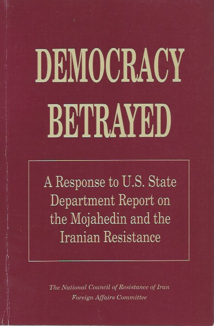 Democracy Betrayed: A Response to U.S. State Department Report on the Mojahedin and the Iranian Resistance. National Council of Resistance of Iran Foreign Affairs Committee.