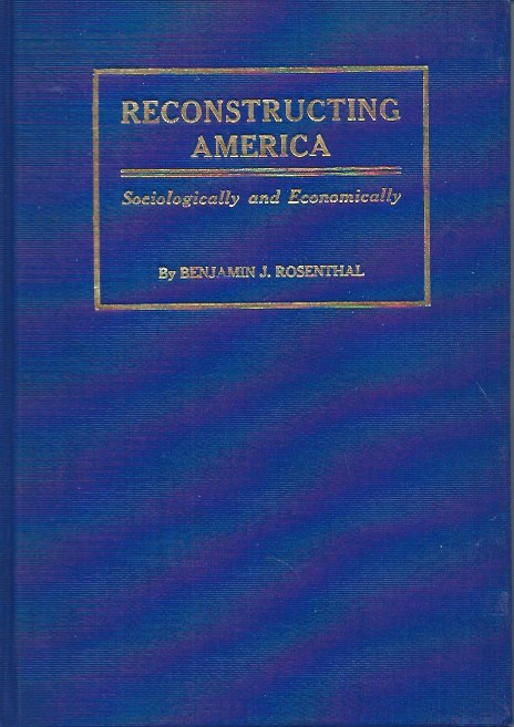 Reconstructing America__Sociologically and Economically. Benjamin J. Rosenthal.