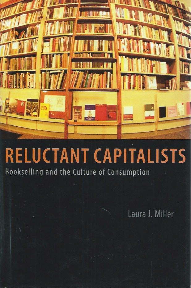 Reluctant Capitalists: Bookselling and the Culture of Consumption. Laura J. Miller.