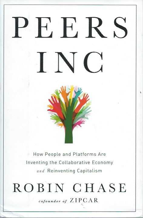 Peers Inc _ How People and Platforms Are Inventing the Collaborative Economy and Reinventing Capitalism. Robin Chase.