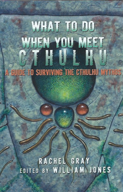 What to Do When You Meet Cthulhu _ A guide to Surviving the Cthulhu Mythos. Rachel Gray, William Jones.