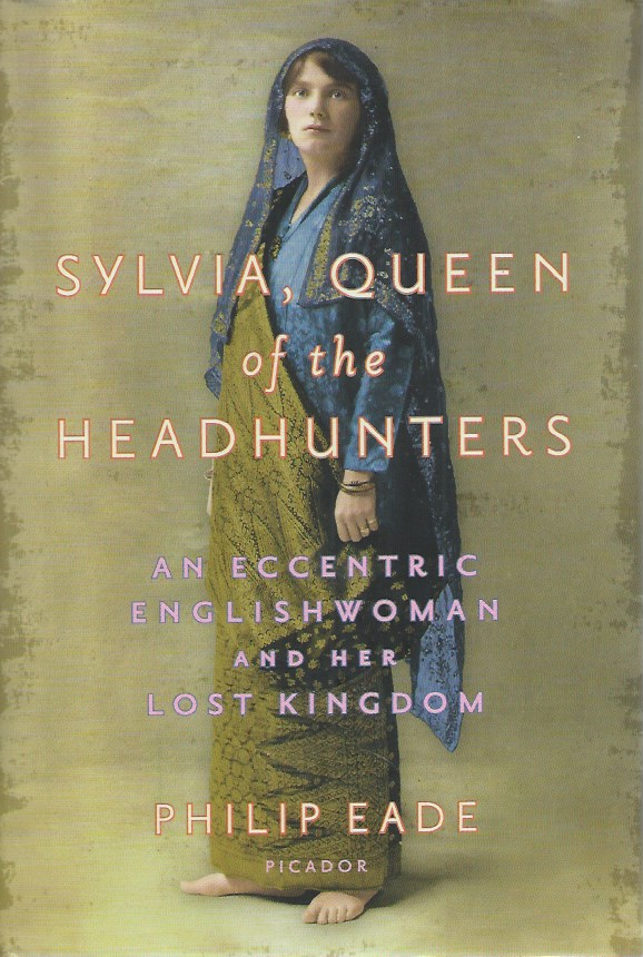 Sylvia, Queen of the Headhunters__ An Eccentric Englishwoman and Her Lost Kingdom. Philip Eader.