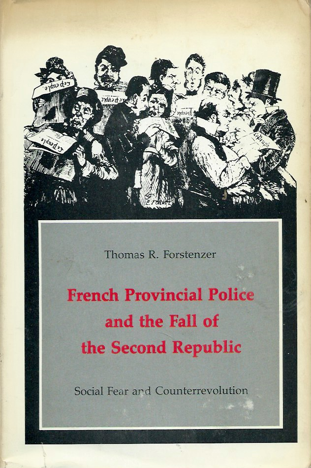 French Provincial Police and the Fall of the Second Republic__Social Fear and Counterrevolution. Thomas R. Forstenzer.