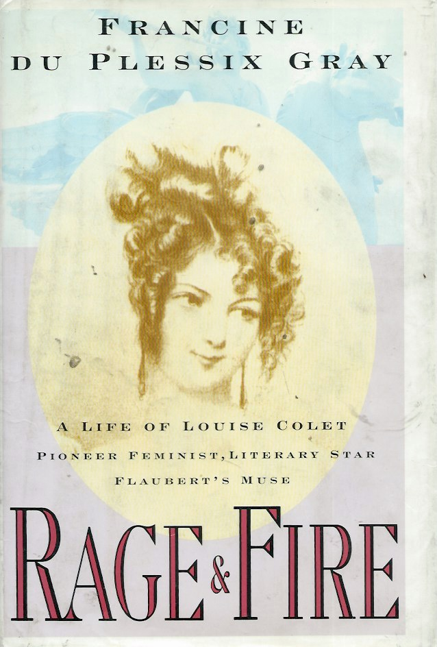 Rage & Fire__ A Life of Louise Colet: Pioneer Feminist, Literary Star, Flaubert's Muse. Francine du Plessix Gray.