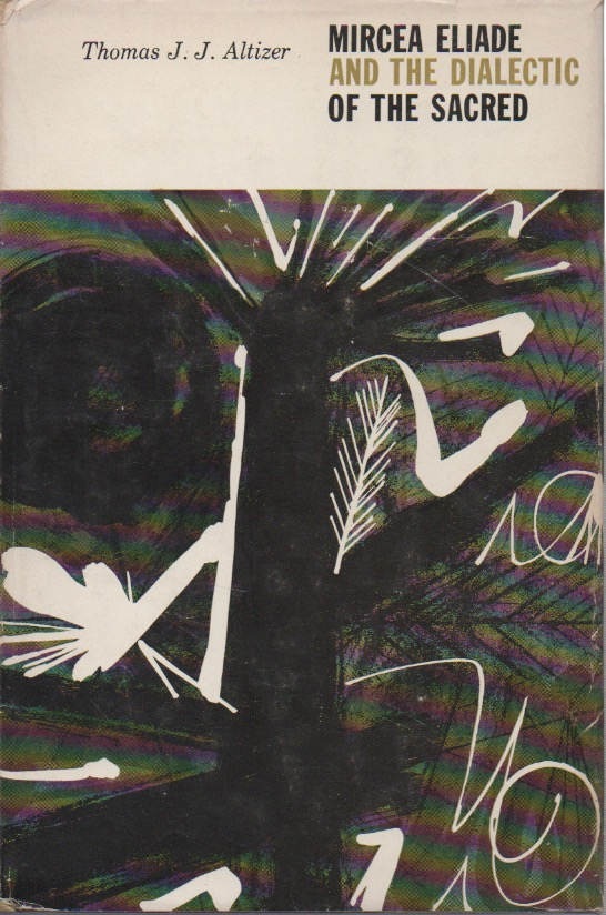 Mircea Eliade and the Dialectic of the Sacred. Thomas J. J. Altizer.