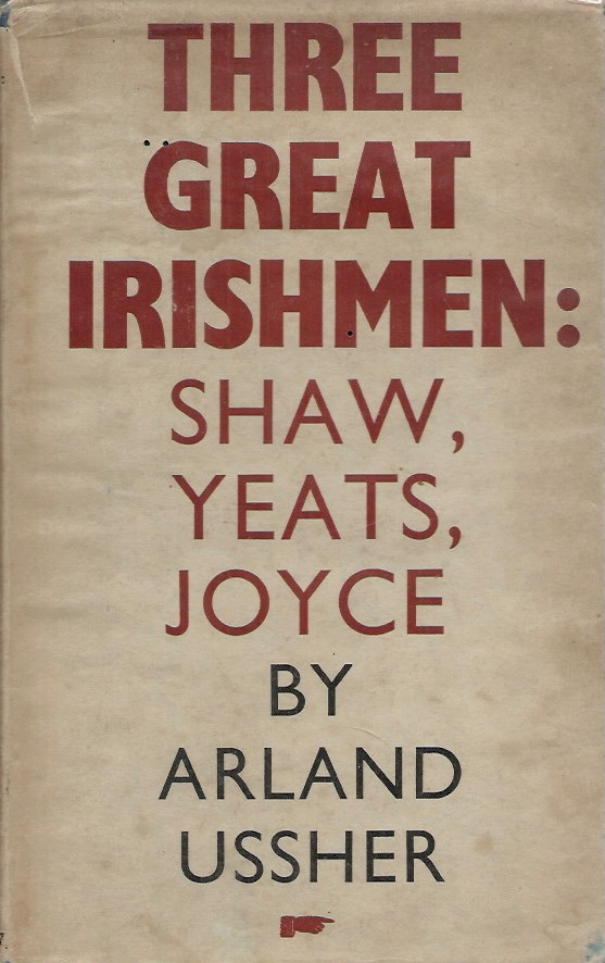 Three Great Irishmen: Shaw, Yeats, Joyce. Arland Ussher.