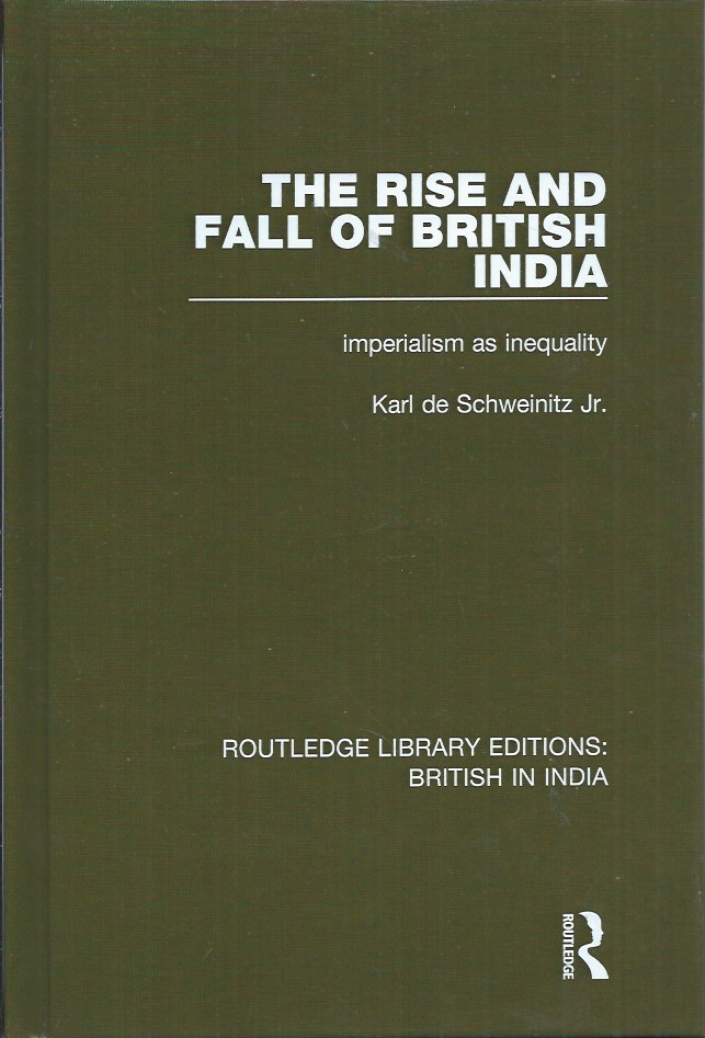 The Rise and Fall of British India__Imperialism as Inequality. Karl Jr De Schweinitz.