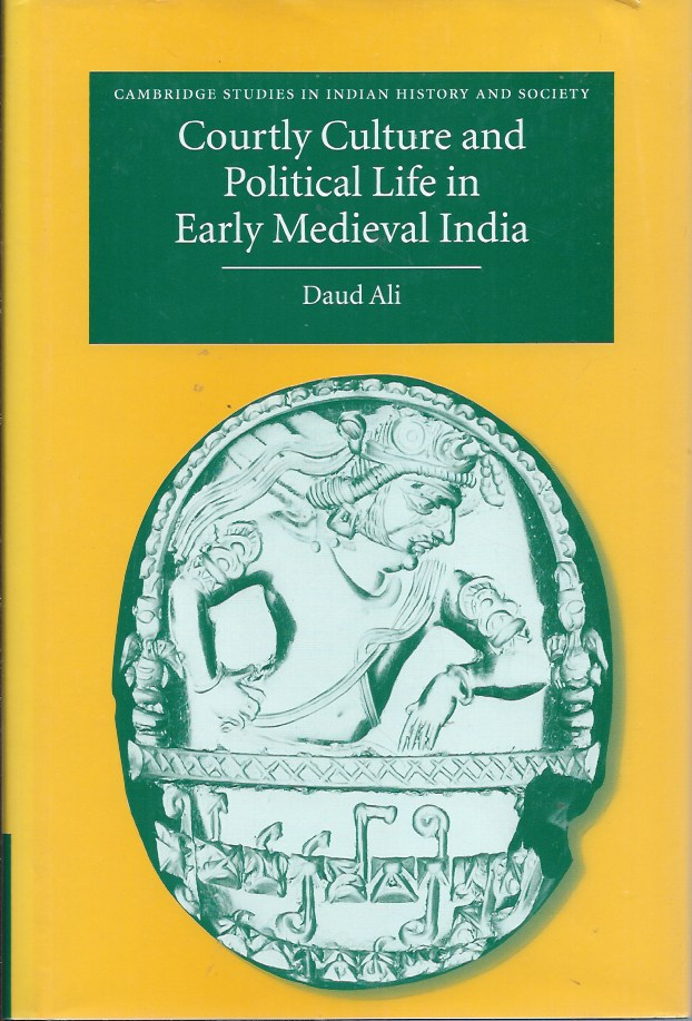 Courtly Culture and Political Life in Early Medieval India. Daud Ali.