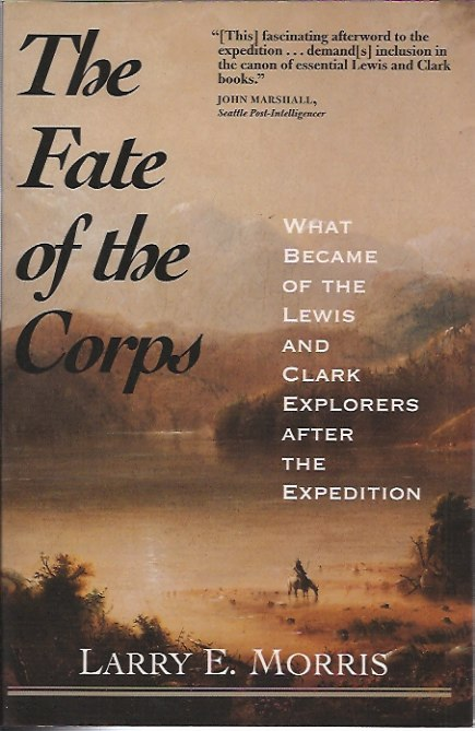 The Fate of the Corps__What Became of the Lewis and Clark Explorers After the Expedition. Larry E. Morris.
