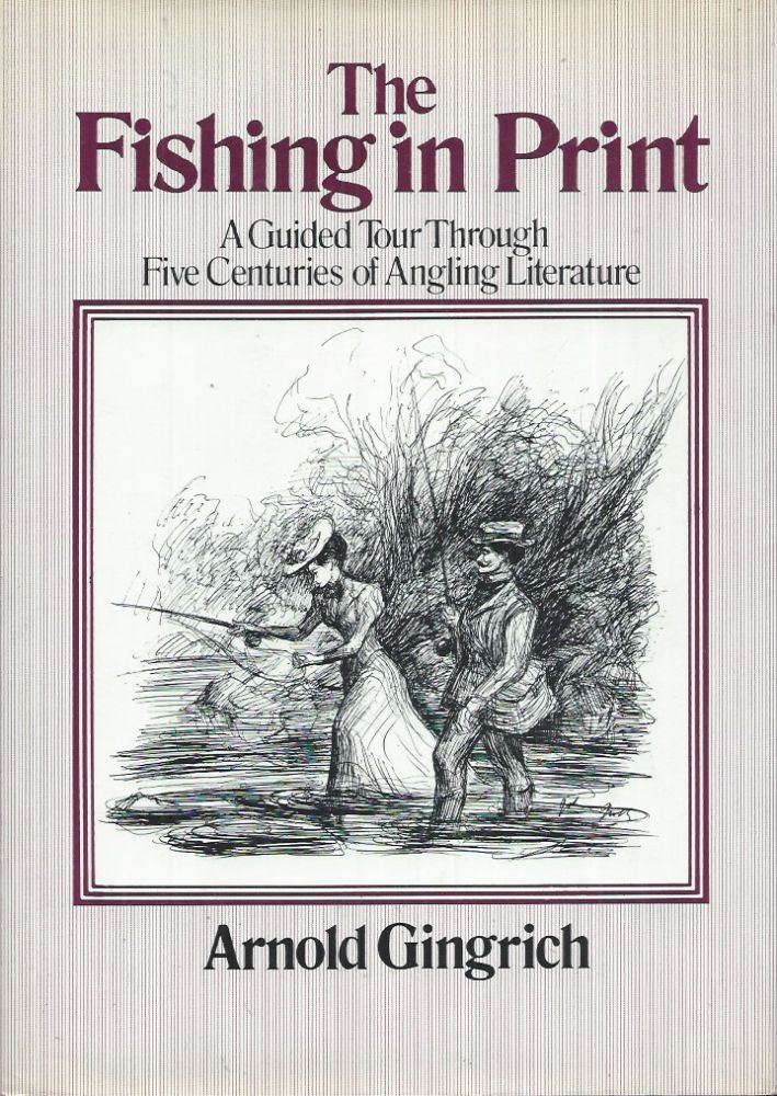 The Fishing in Print__A Guided Tour through Five Centuries of Angling Literature. Arnold Gingrich.