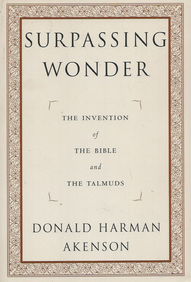 Surpassing Wonder__The Invention of the Bible and the Talmuds. Donald Harman Akenson.