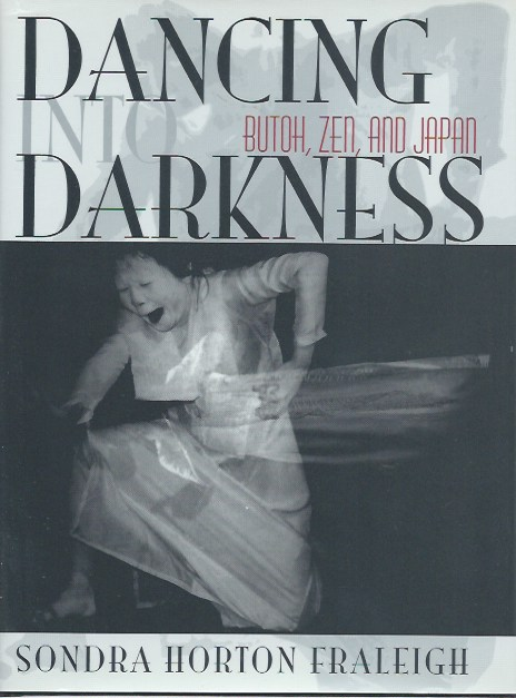 Dancing into Darkness: Butoh, Zen, and Japan. Sondra Horton Fraleigh.