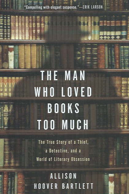 The Man Who Loved Books Too Much. Allison Hoover Bartlett.