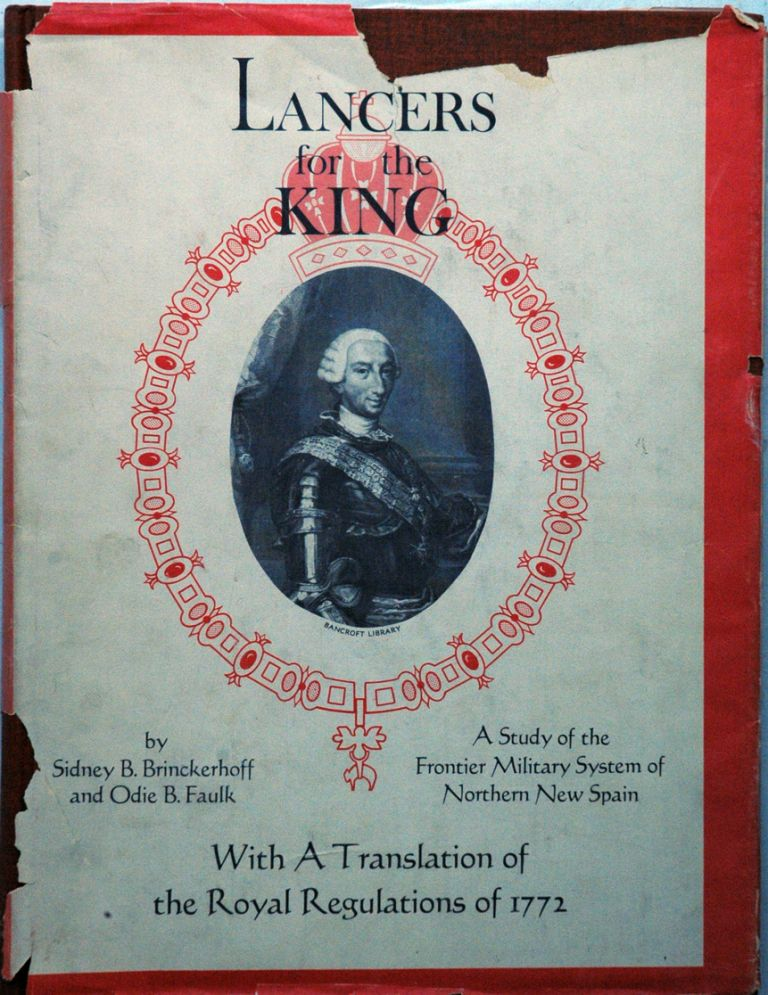 Lancers for the King_A Study of the Frontier Military System of Northern New Spain, With A Translation of the Royal Regulations of 1772. Sidney B. Brinckerhoff.