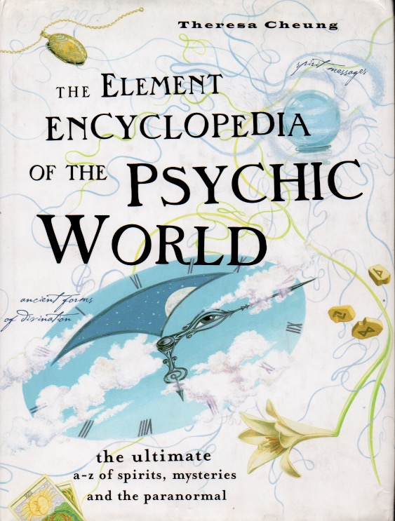The Element Encyclopedia of the Psychic World _ The Ultimate a-z of Spirits, Mysteries and the Paranormal. Theresa Cheung.