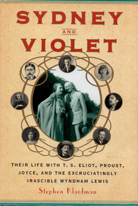 Sydney and Violet _ Their Life with T.S. Eliot, Proust, Joyce, and the Excruciatingly Irascible Wyndham Lewis. Stephen Klaidman.