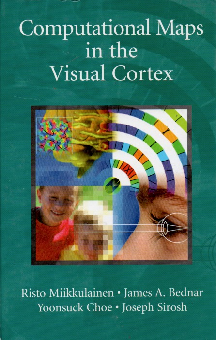 Computational Maps in the Visual Cortex. Risto Miikkulainen, James A. Bednar, Yoonsuck Choe, Joseph Sirosh.