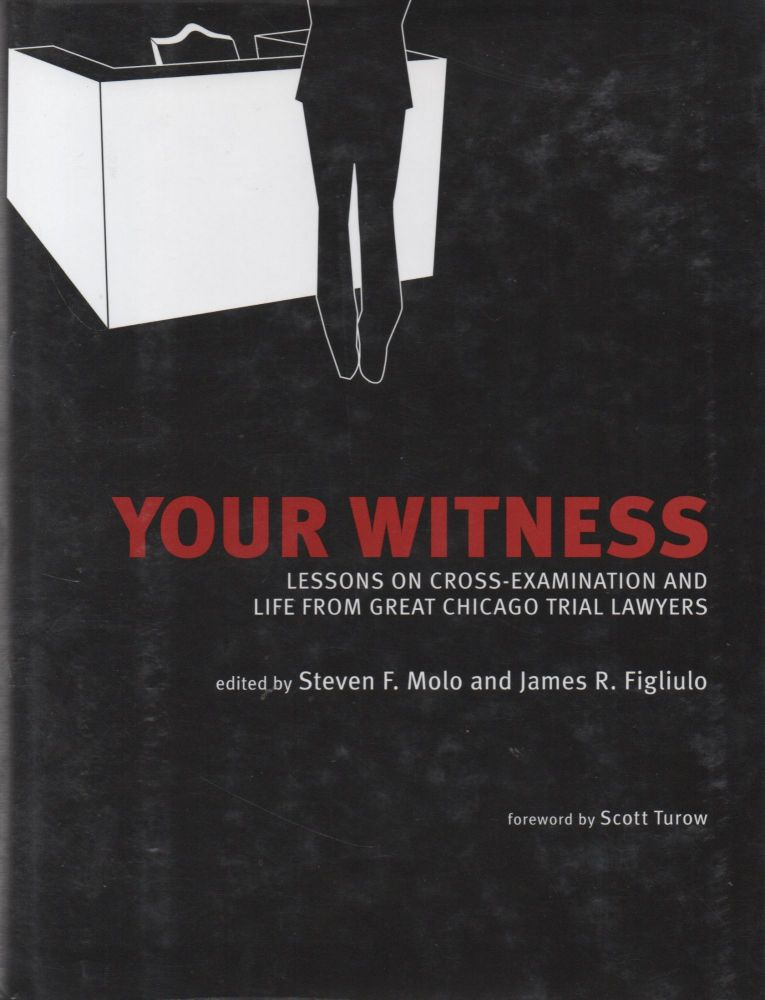 Your Witness_ Lessons on Cross-Examination and Life from Great Chicago Trial Lawyers. Steven F. Molo, James R. Figliulo, Scott Turow, foreword.