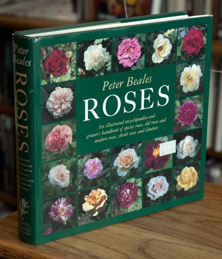 Roses _ An Illustrated Encyclopaedia and Grower's Handbook of Species Roses, Old Roses, and Modern Roses, Shrub Roses and Climbers. Peter Beales.