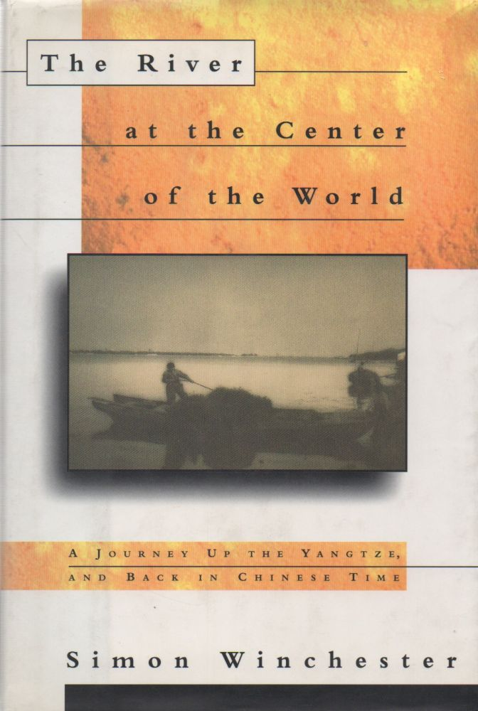 The River at the Center of the World_ A Journey Up the Yangtze, and Back in Chinese Time. Simon Winchester.