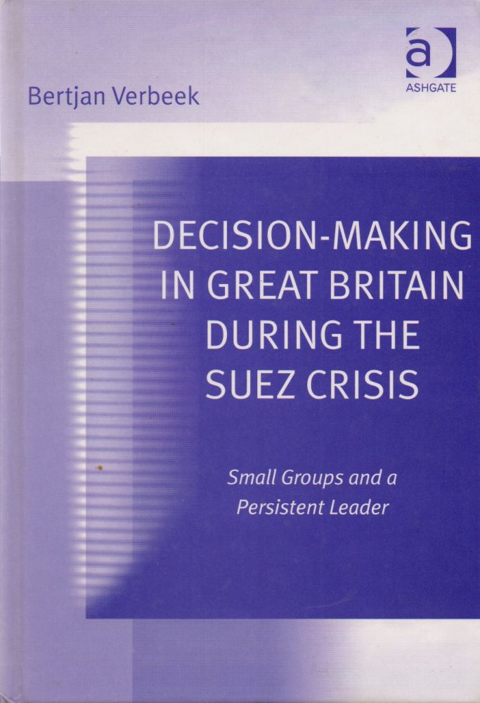 Decision-Making in Great Britain During the Suez Crisis_ Small Groups and a Persistent Leader. Bertjan Verbeek.