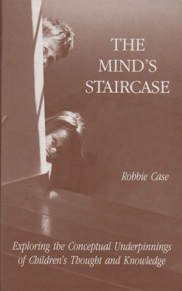 The Mind's Staircase_ Exploring the Conceptual Underpinnings of Children's Thought and Knowledge. Robbie Case.