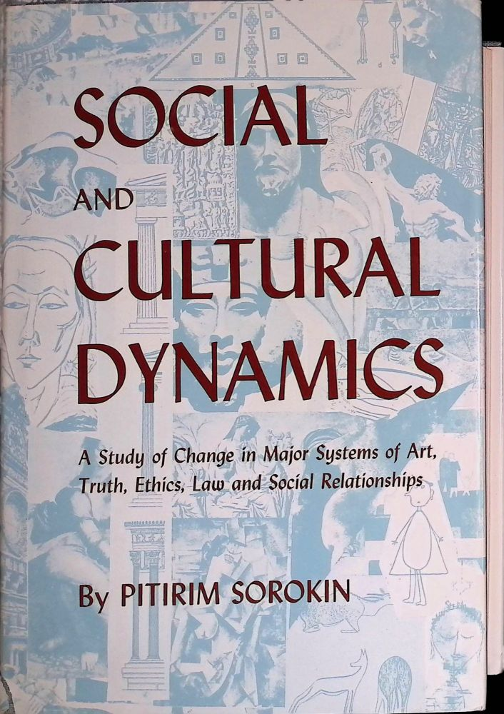 Social and Cultural Dynamics _ A Study Change in Major Systems of Art, Truth, Ethics, Law and Social Relationships. Pitrim Sorokin.