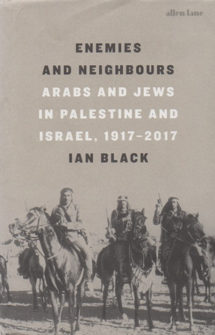 Enemies and Neighbours_ Arabs and Jews in Palestine and Israel, 1917-2017. Ian Black.