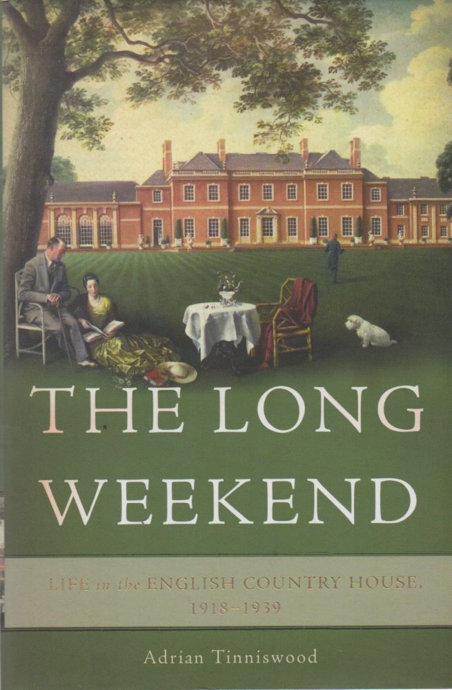 The Long Weekend_ Life in the English Country House, 1918-1939. Adrian Tinniswood.