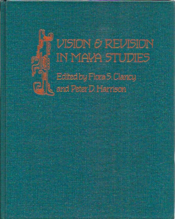 Vision and Revision in Maya Studies. Flora S. Clancy, Peter D. Harrison, eds.